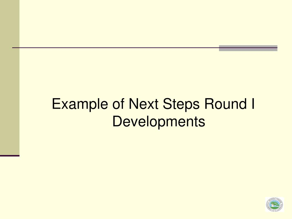 Example of Next Steps Round I Developments
