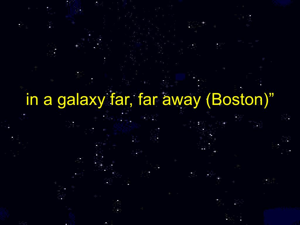 "in a galaxy far, far away (Boston)"""