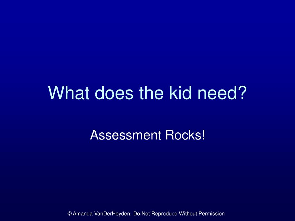 What does the kid need?
