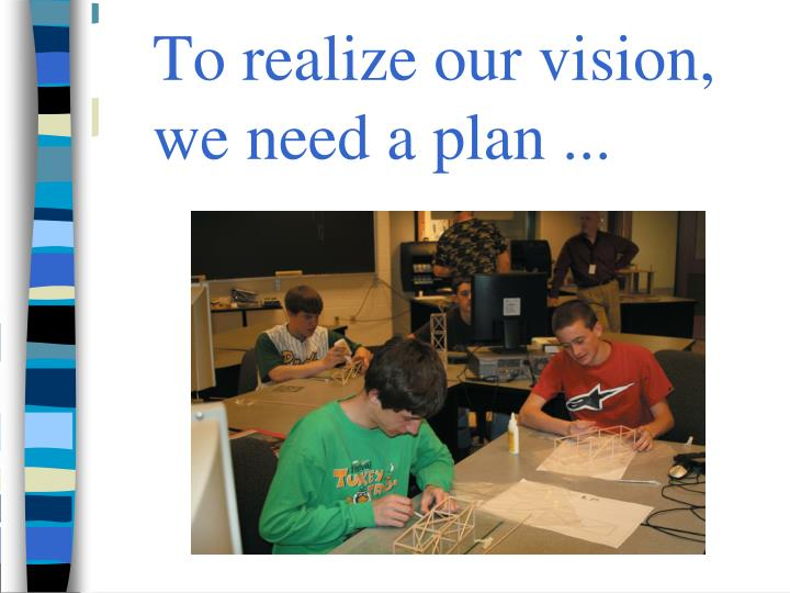 To realize our vision, we need a plan ...