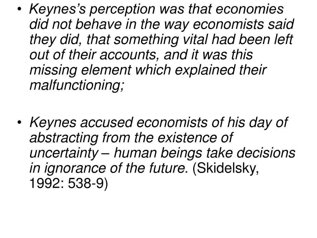 Keynes's perception was that economies did not behave in the way economists said they did, that something vital had been left out of their accounts, and it was this missing element which explained their malfunctioning;