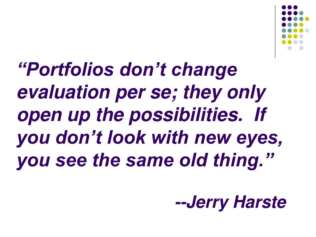 """""""Portfolios don't change evaluation per se; they only open up the possibilities.  If you don't look with new eyes, you see the same old thing."""""""