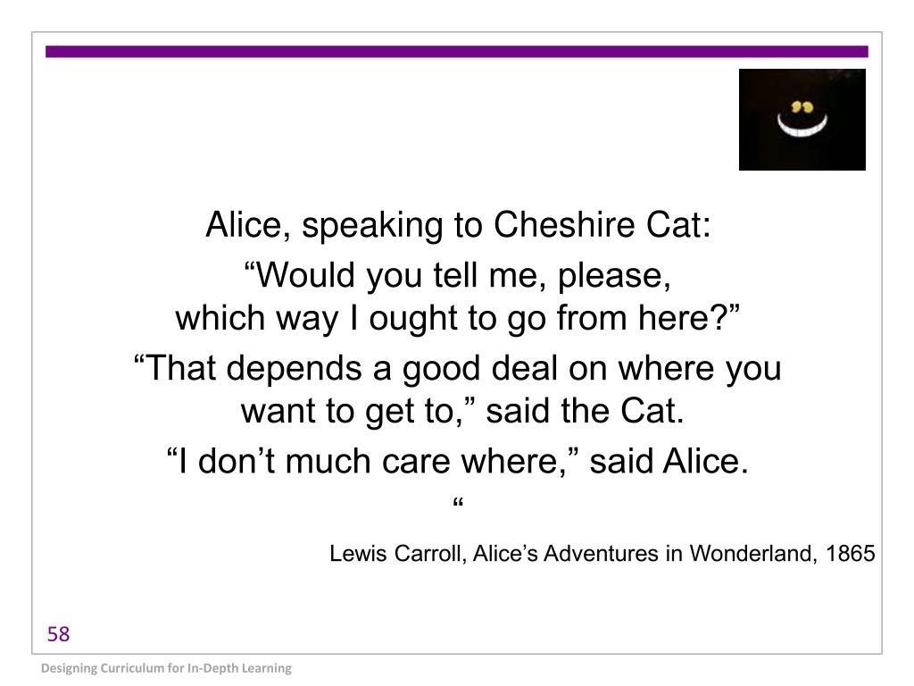 Alice, speaking to Cheshire Cat: