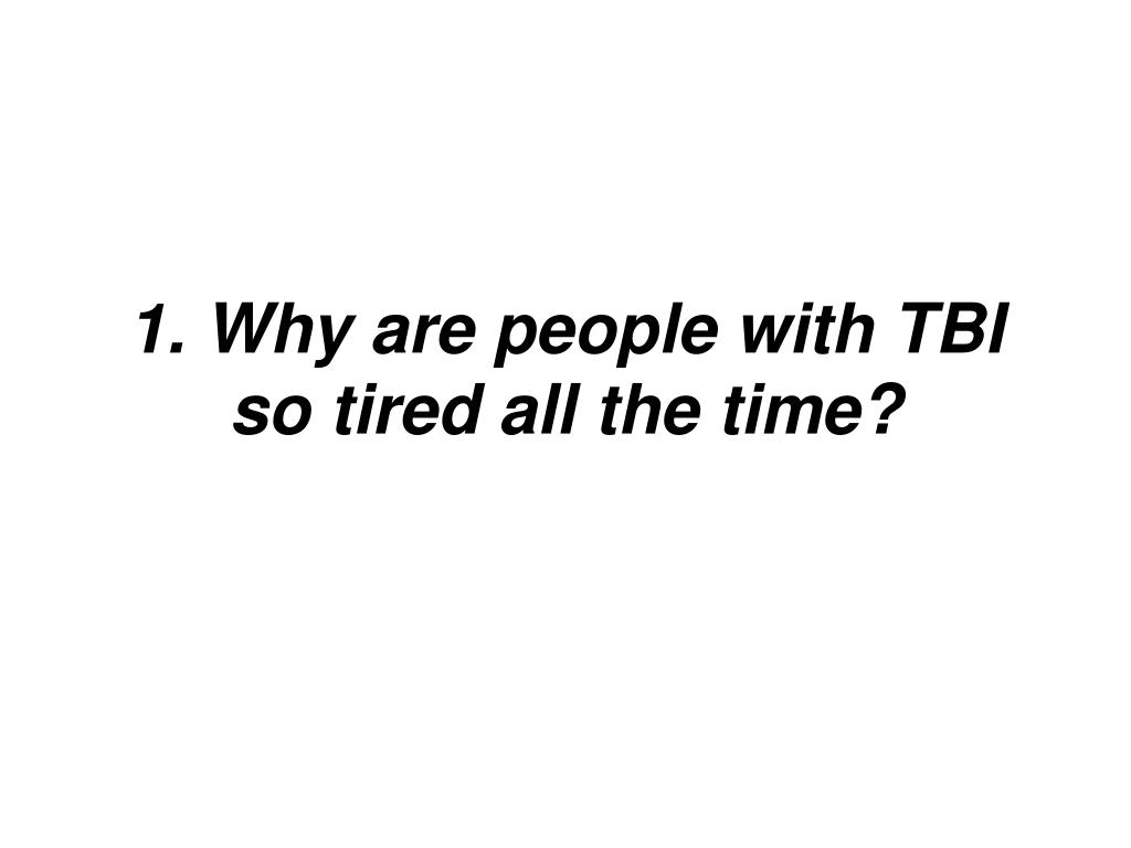 1. Why are people with TBI so tired all the time?