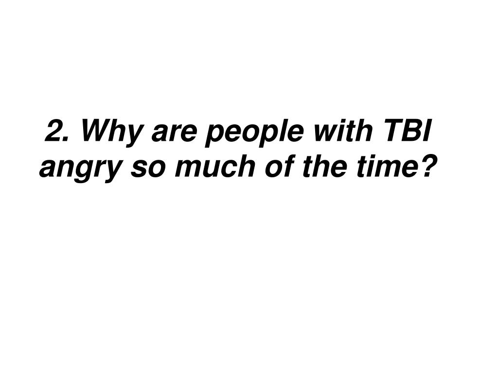 2. Why are people with TBI angry so much of the time?