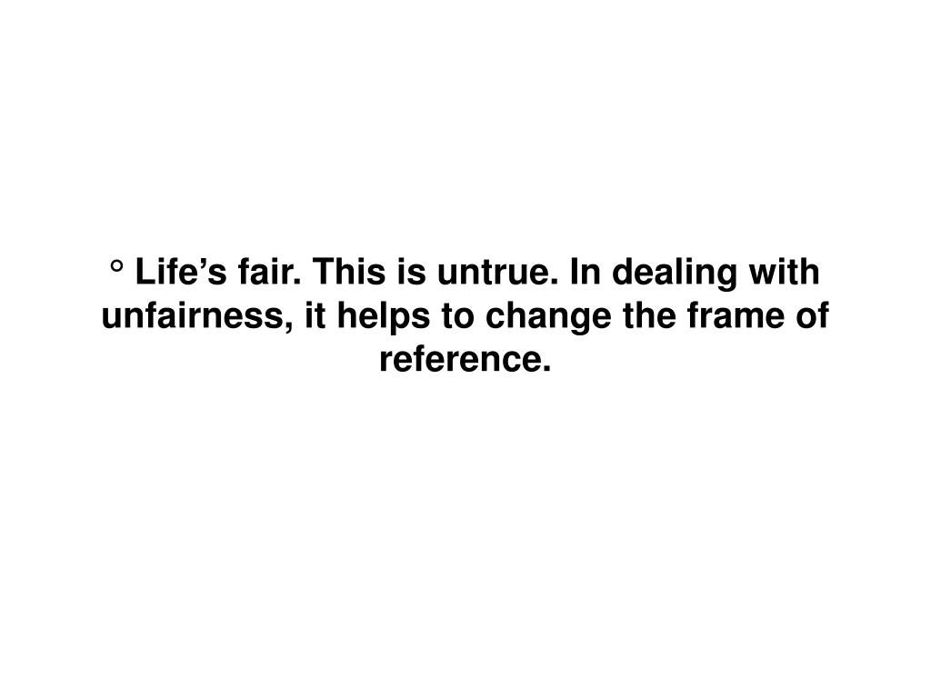 ° Life's fair. This is untrue. In dealing with unfairness, it helps to change the frame of reference.