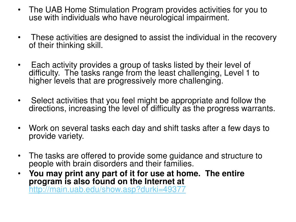 The UAB Home Stimulation Program provides activities for you to use with individuals who have neurological impairment.