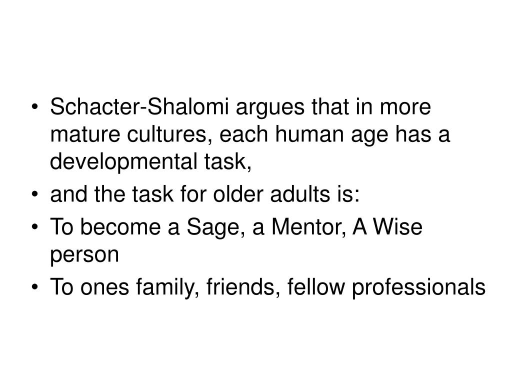 Schacter-Shalomi argues that in more mature cultures, each human age has a developmental task,