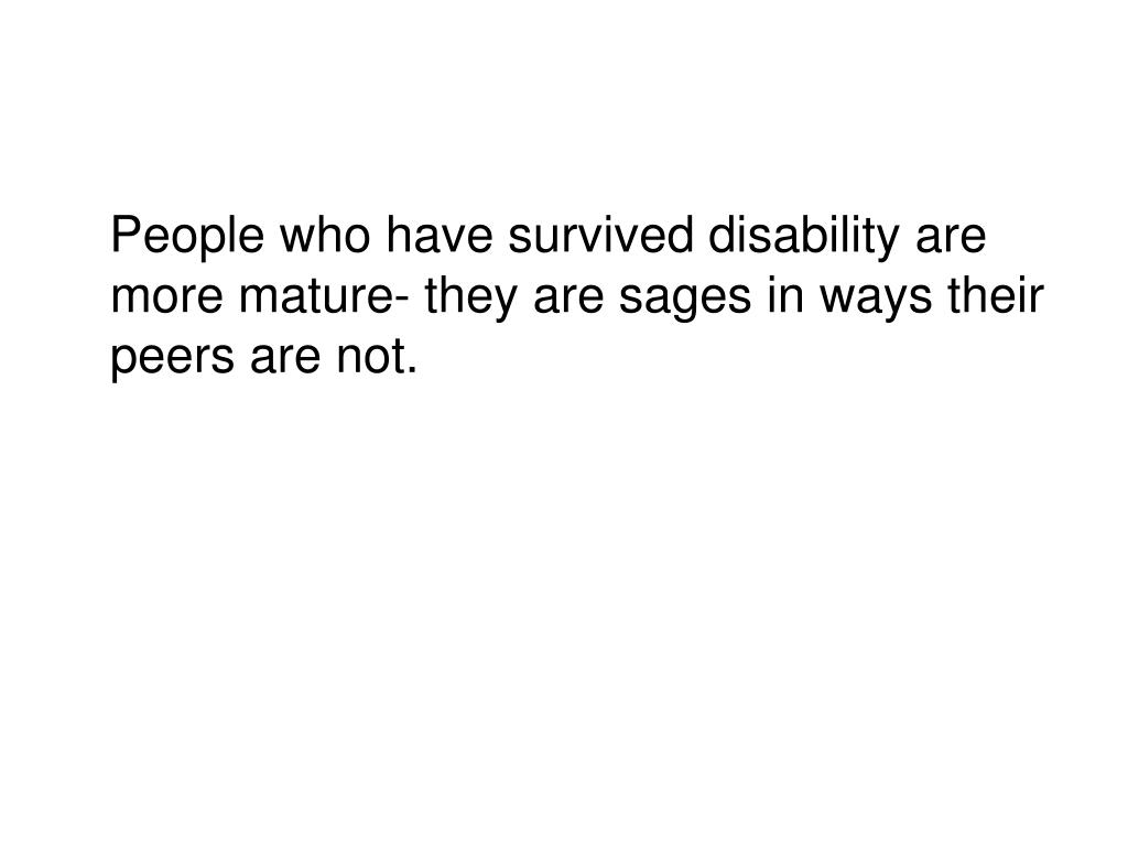 People who have survived disability are more mature- they are sages in ways their peers are not.