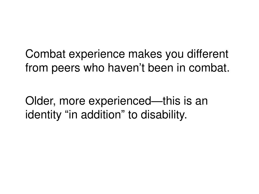 Combat experience makes you different from peers who haven't been in combat.