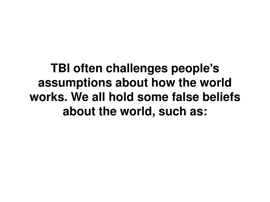TBI often challenges people's assumptions about how the world works. We all hold some false beliefs about the world, such as: