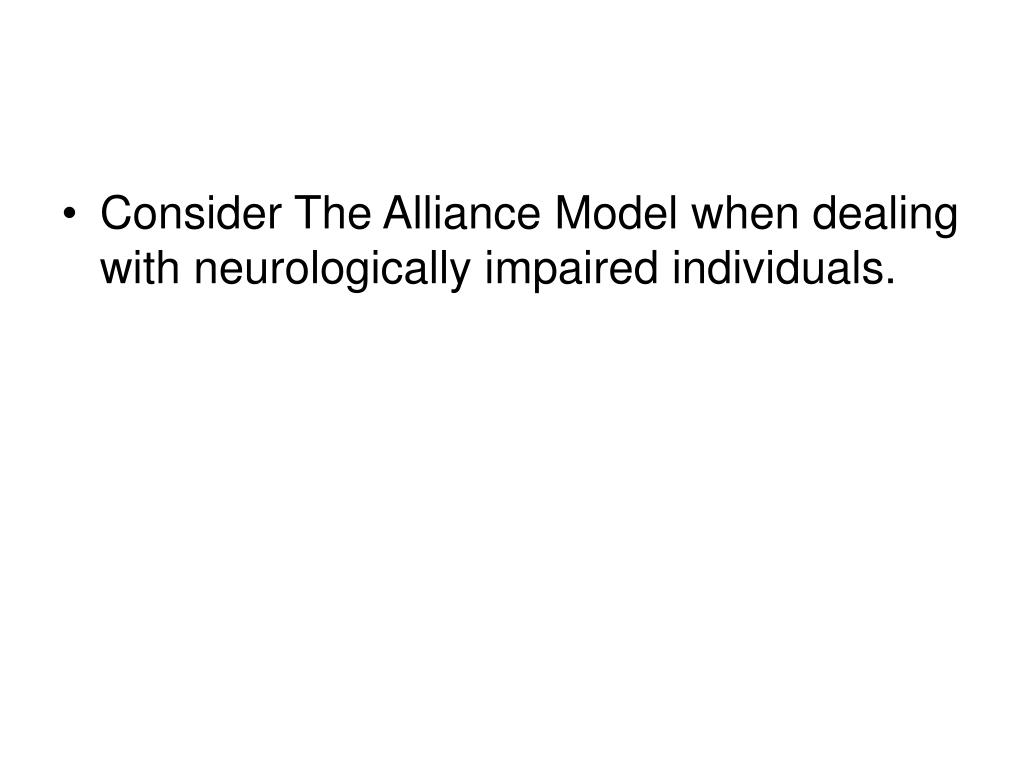 Consider The Alliance Model when dealing with neurologically impaired individuals.