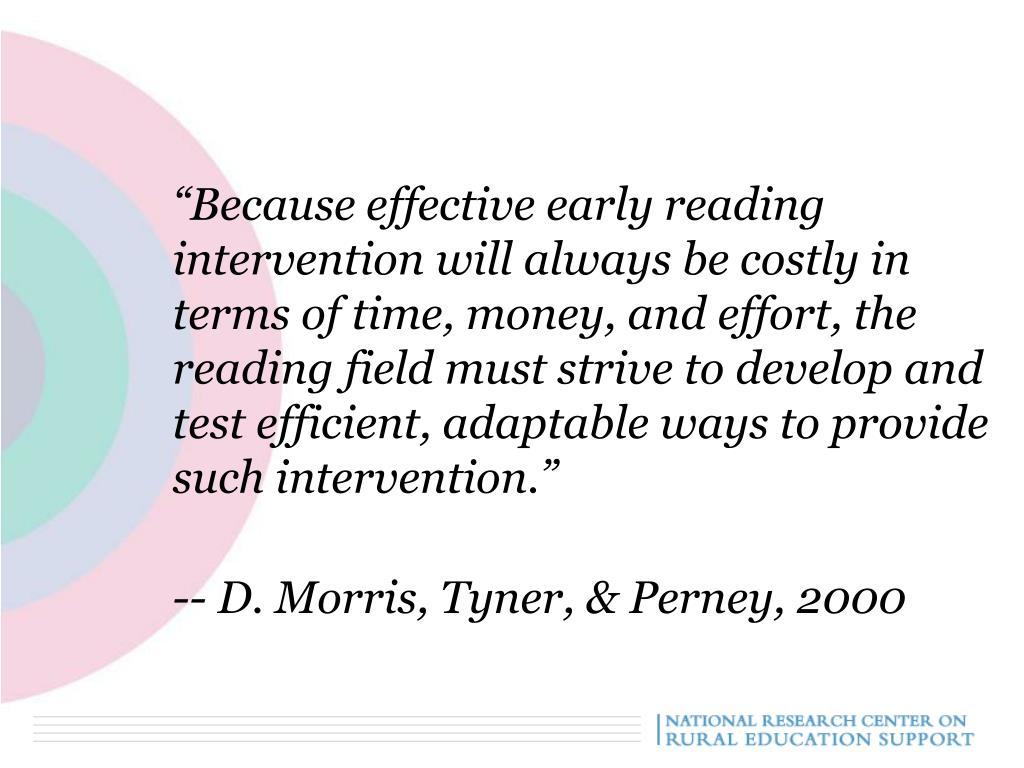 """""""Because effective early reading intervention will always be costly in terms of time, money, and effort, the reading field must strive to develop and test efficient, adaptable ways to provide such intervention."""""""