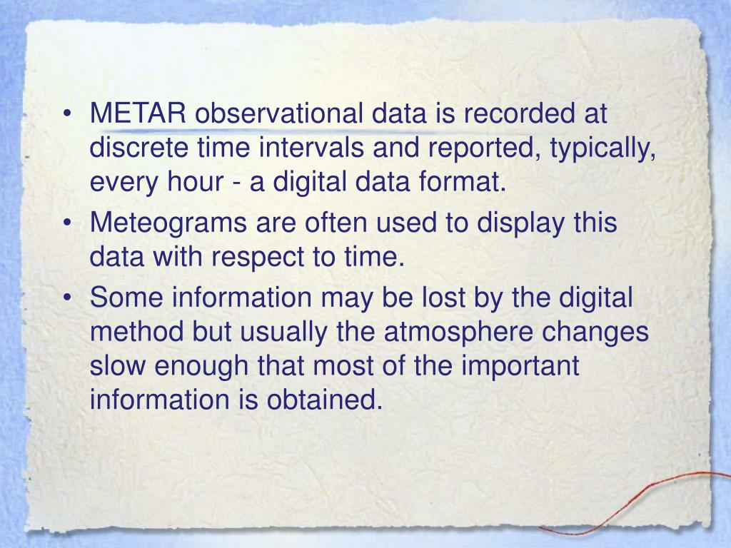 METAR observational data is recorded at discrete time intervals and reported, typically, every hour - a digital data format.