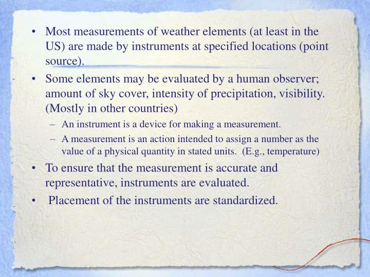 Most measurements of weather elements (at least in the US) are made by instruments at specified loca...