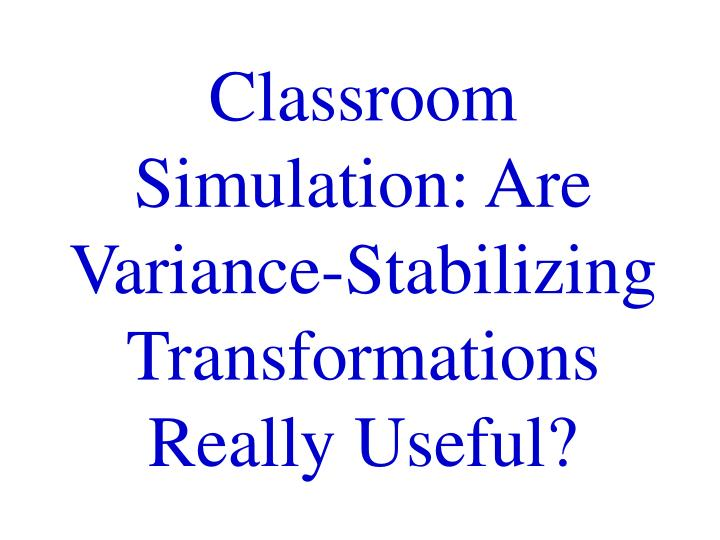 Classroom simulation are variance stabilizing transformations really useful