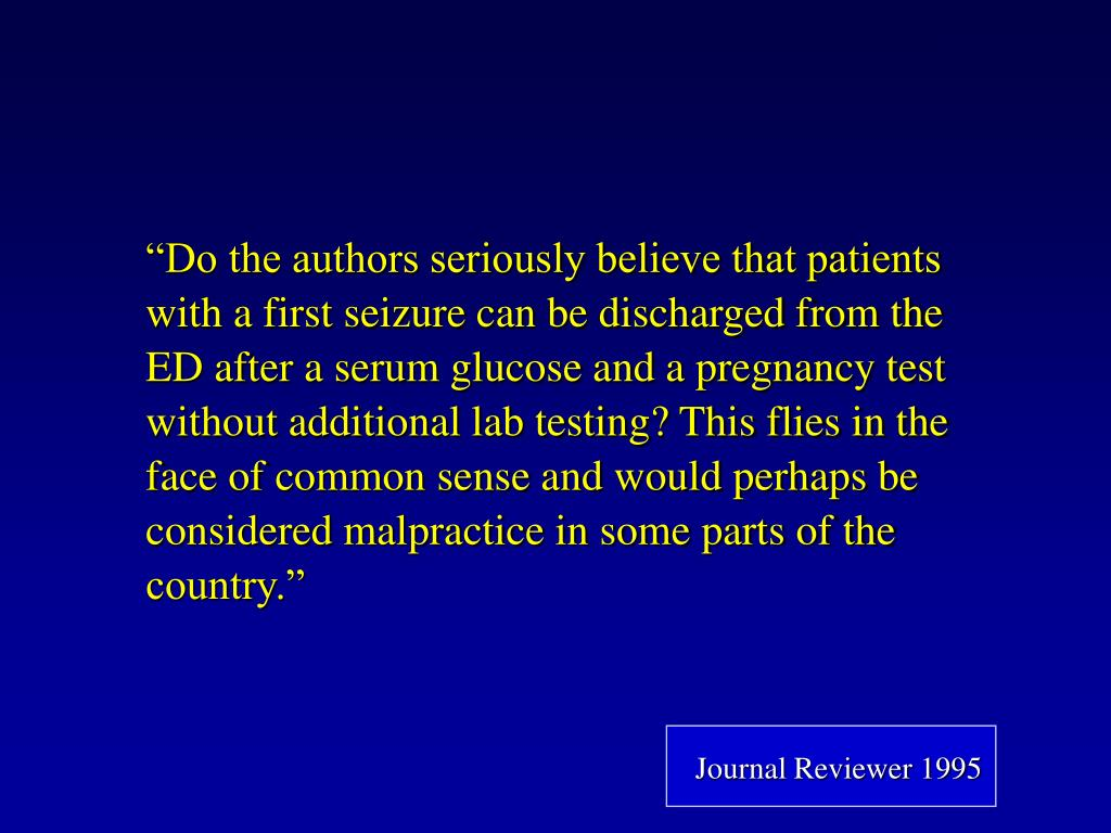 """""""Do the authors seriously believe that patients with a first seizure can be discharged from the ED after a serum glucose and a pregnancy test without additional lab testing? This flies in the face of common sense and would perhaps be considered malpractice in some parts of the country."""""""