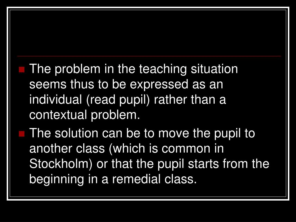 The problem in the teaching situation seems thus to be expressed as an individual (read pupil) rather than a contextual problem.