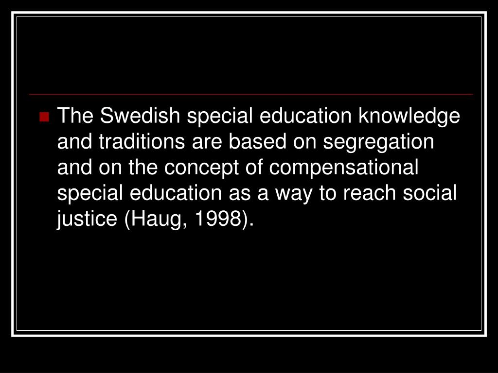 The Swedish special education knowledge and traditions are based on segregation and on the concept of compensational special education as a way to reach social justice (Haug, 1998).