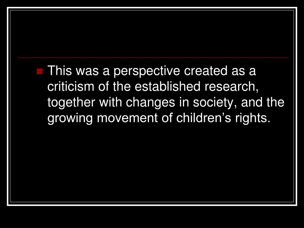 This was a perspective created as a criticism of the established research, together with changes in society, and the growing movement of children's rights.