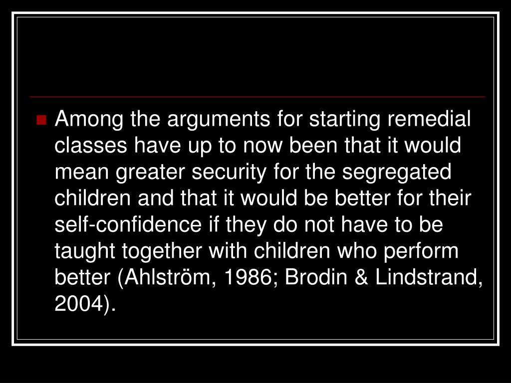Among the arguments for starting remedial classes have up to now been that it would mean greater security for the segregated children and that it would be better for their self-confidence if they do not have to be taught together with children who perform better (Ahlström, 1986; Brodin & Lindstrand, 2004).