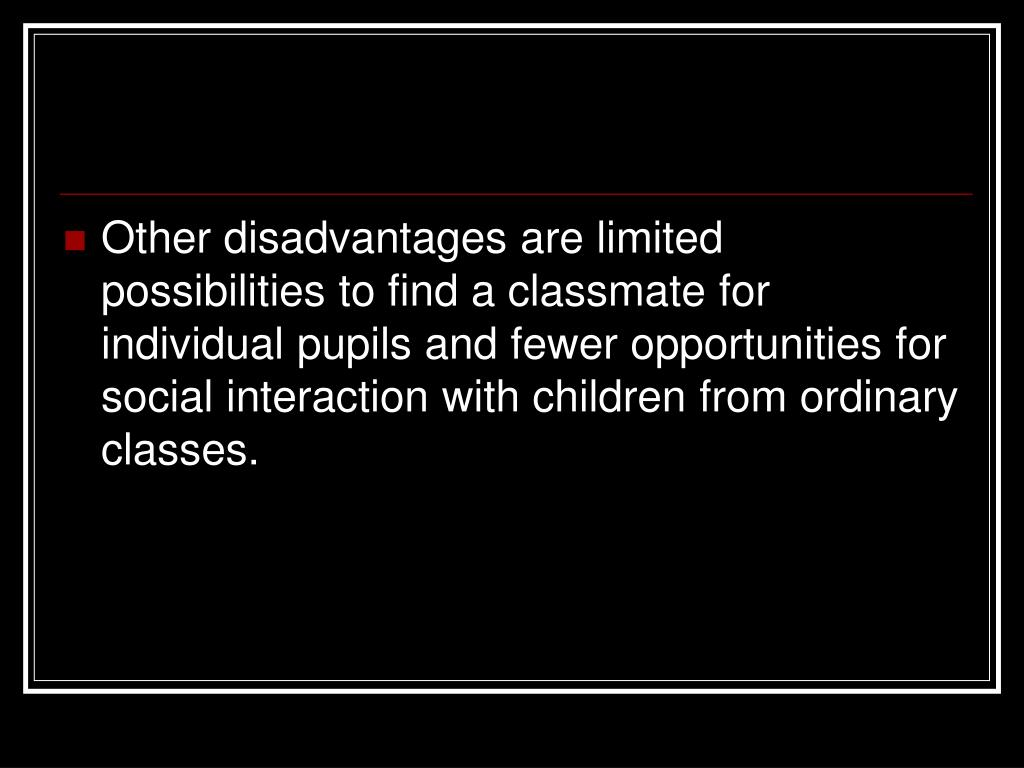 Other disadvantages are limited possibilities to find a classmate for individual pupils and fewer opportunities for social interaction with children from ordinary classes.