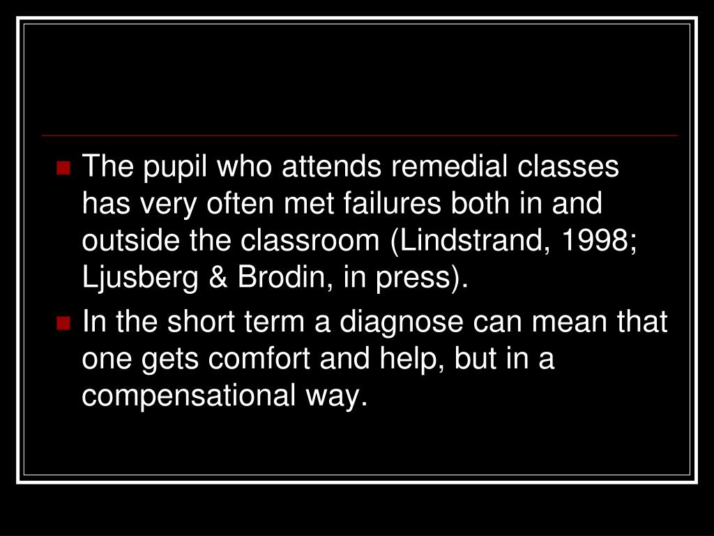 The pupil who attends remedial classes has very often met failures both in and outside the classroom (Lindstrand, 1998; Ljusberg & Brodin, in press).