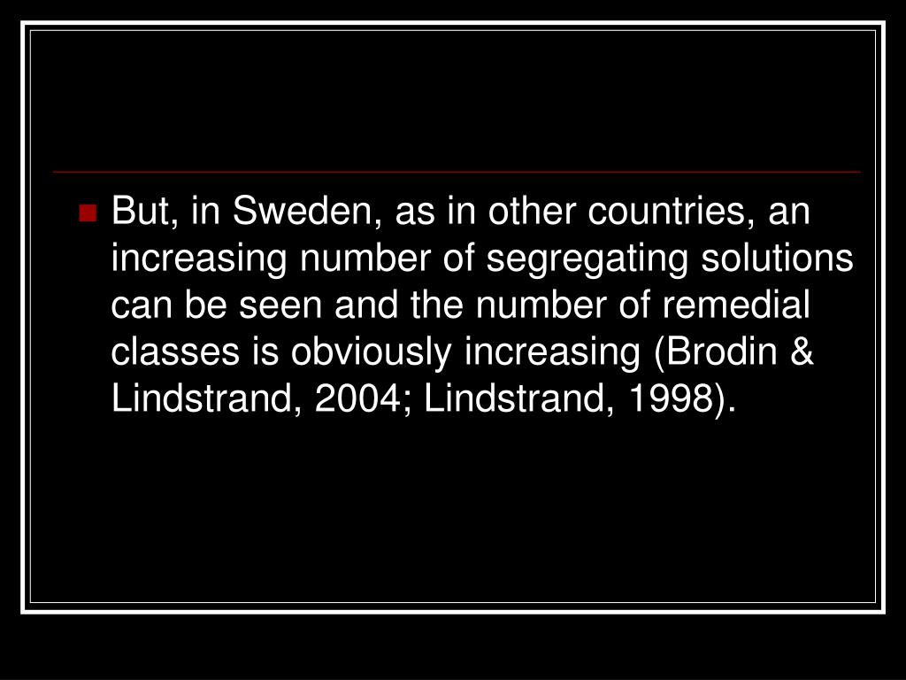 But, in Sweden, as in other countries, an increasing number of segregating solutions can be seen and the number of remedial classes is obviously increasing (Brodin & Lindstrand, 2004; Lindstrand, 1998).
