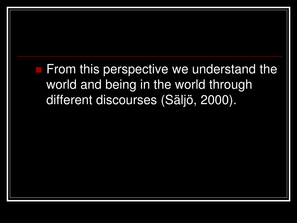 From this perspective we understand the world and being in the world through different discourses (Säljö, 2000).