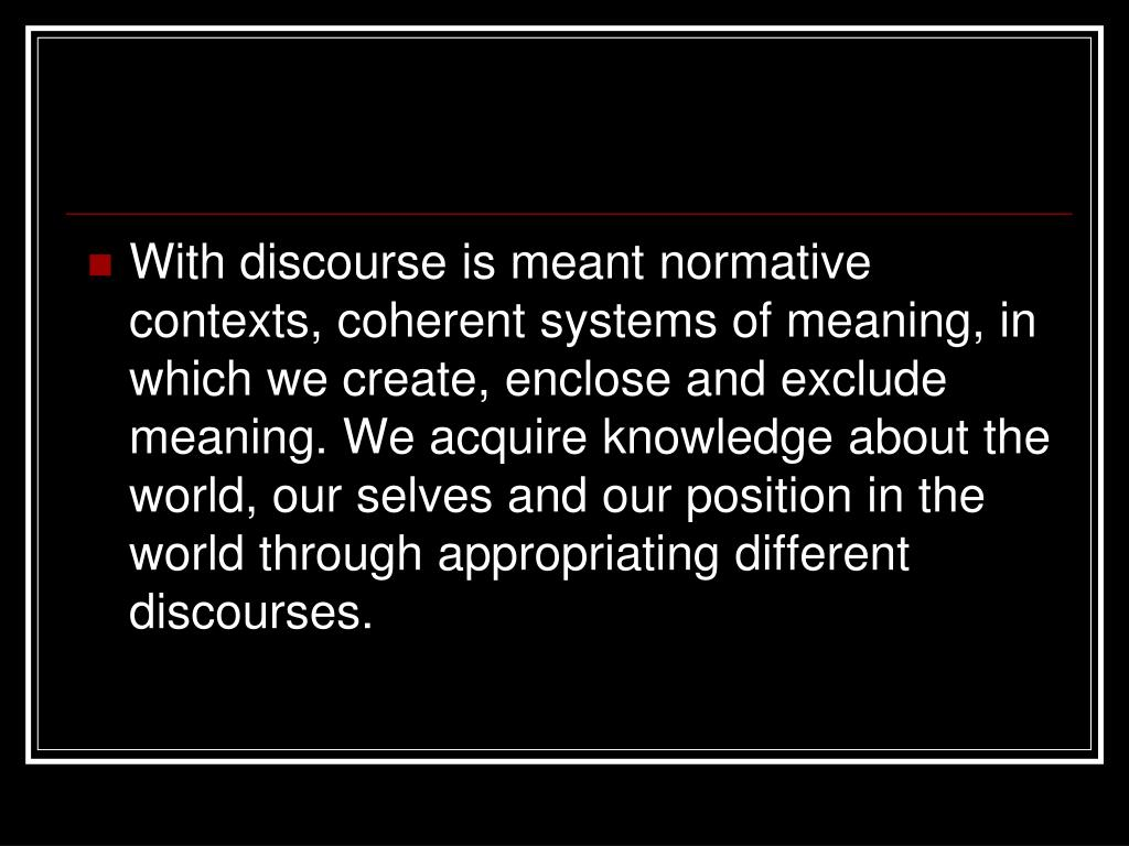With discourse is meant normative contexts, coherent systems of meaning, in which we create, enclose and exclude meaning. We acquire knowledge about the world, our selves and our position in the world through appropriating different discourses.