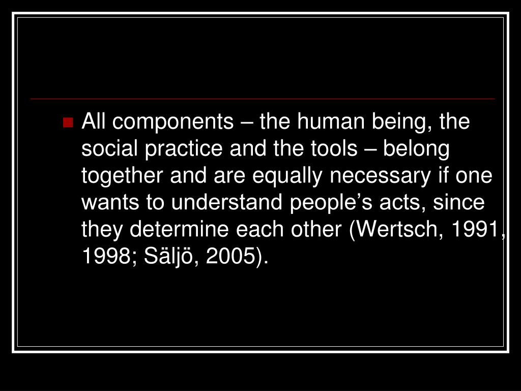 All components – the human being, the social practice and the tools – belong together and are equally necessary if one wants to understand people's acts, since they determine each other