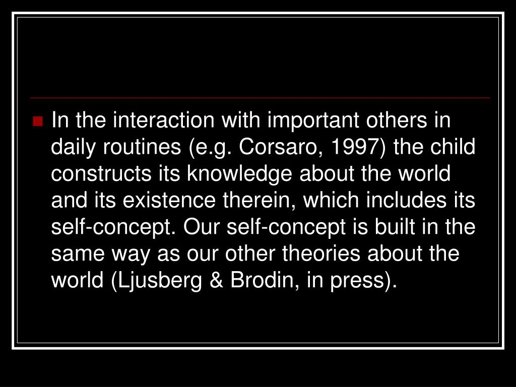 In the interaction with important others in daily routines (e.g. Corsaro, 1997) the child constructs its knowledge about the world and its existence therein, which includes its self-concept. Our self-concept is built in the same way as our other theories about the world (Ljusberg & Brodin, in press).