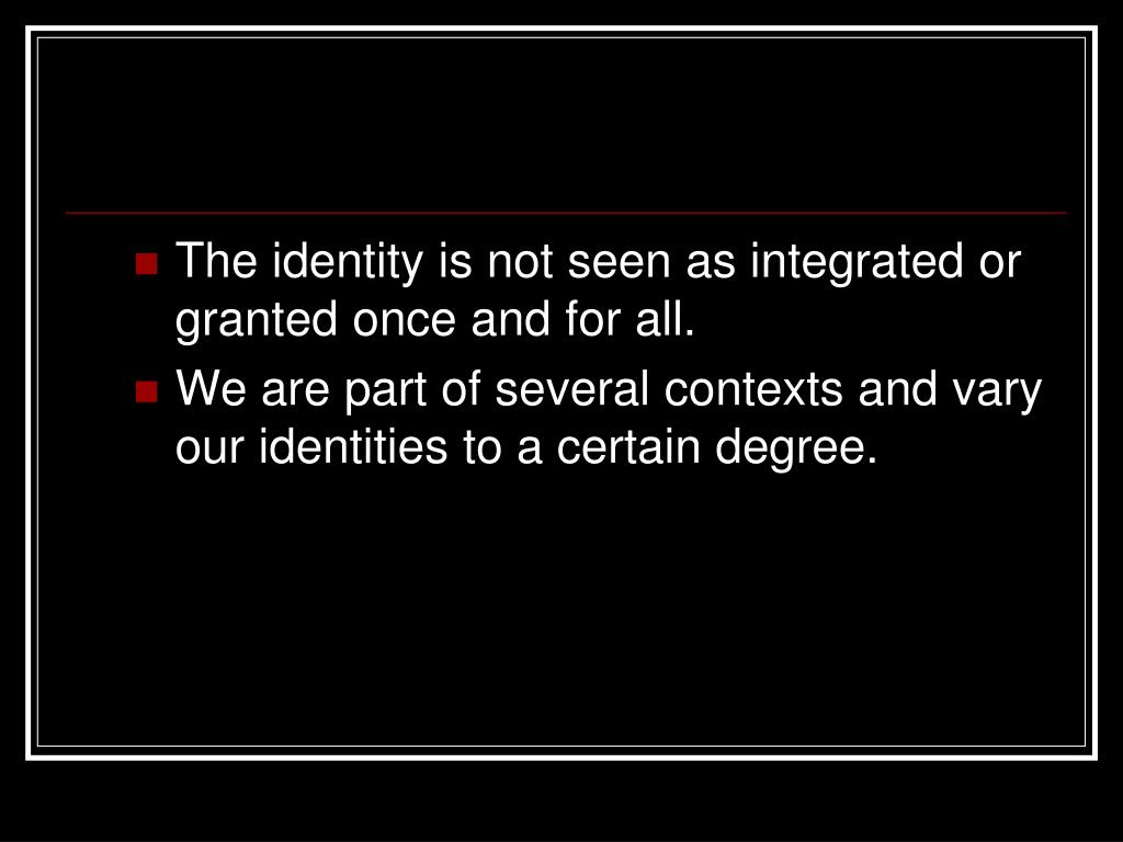 The identity is not seen as integrated or granted once and for all.