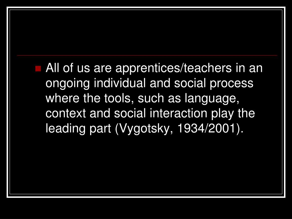 All of us are apprentices/teachers in an ongoing individual and social process where the tools, such as language, context and social interaction play the leading part (Vygotsky, 1934/2001).