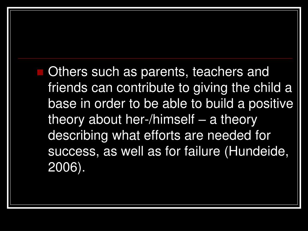 Others such as parents, teachers and friends can contribute to giving the child a base in order to be able to build a positive theory about her-/himself – a theory describing what efforts are needed for success, as well as for failure (Hundeide, 2006).