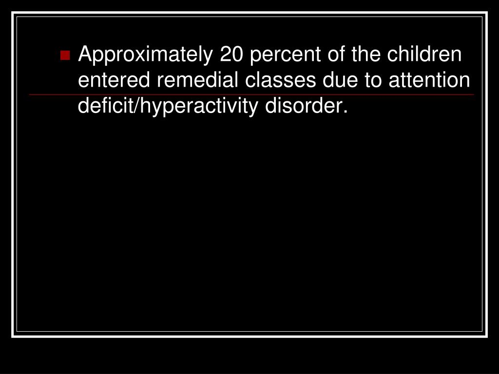 Approximately 20 percent of the children entered remedial classes due to attention deficit/hyperactivity disorder.