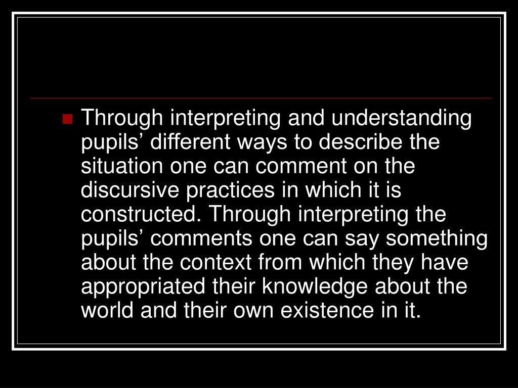 Through interpreting and understanding pupils' different ways to describe the situation one can comment on the discursive practices in which it is constructed. Through interpreting the pupils' comments one can say something about the context from which they have appropriated their knowledge about the world and their own existence in it.