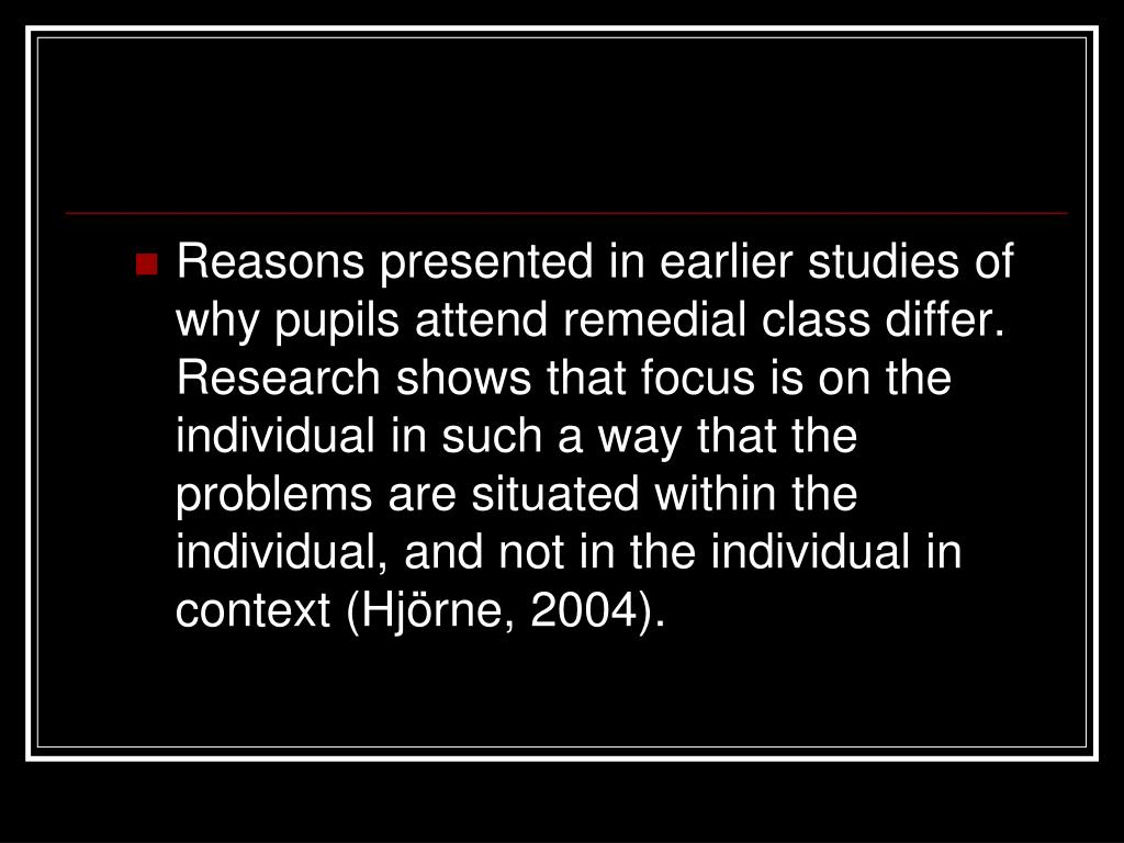 Reasons presented in earlier studies of why pupils attend remedial class differ. Research shows that focus is on the individual in such a way that the problems are situated within the individual, and not in the individual in context (Hjörne, 2004).