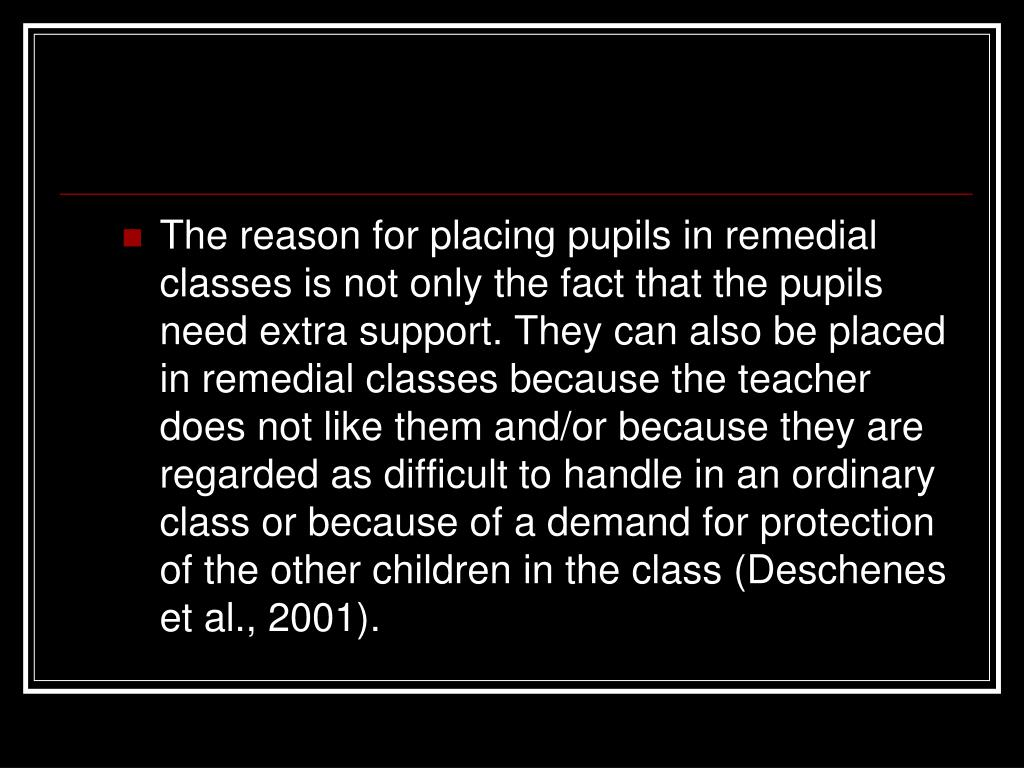 The reason for placing pupils in remedial classes is not only the fact that the pupils need extra support. They can also be placed in remedial classes because the teacher does not like them and/or because they are regarded as difficult to handle in an ordinary class or because of a demand for protection of the other children in the class (Deschene