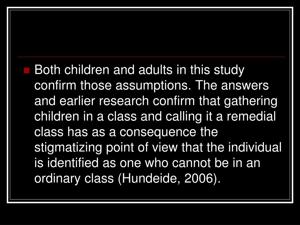 Both children and adults in this study confirm those assumptions. The answers and earlier research confirm that gathering children in a class and calling it a remedial class has as a consequence the stigmatizing point of view that the individual is identified as one who cannot be in an ordinary class (Hundeide, 2006).