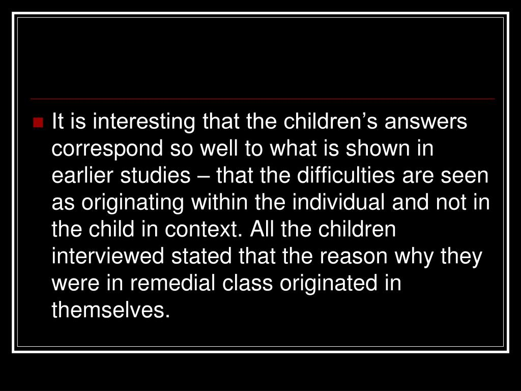 It is interesting that the children's answers correspond so well to what is shown in earlier studies – that the difficulties are seen as originating within the individual and not in the child in context. All the children interviewed stated that the reason why they were in remedial class originated in themselves.