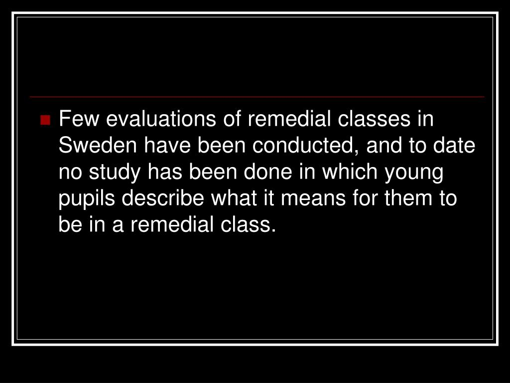 Few evaluations of remedial classes in Sweden have been conducted, and to date no study has been done in which young pupils describe what it means for them to be in a remedial class.
