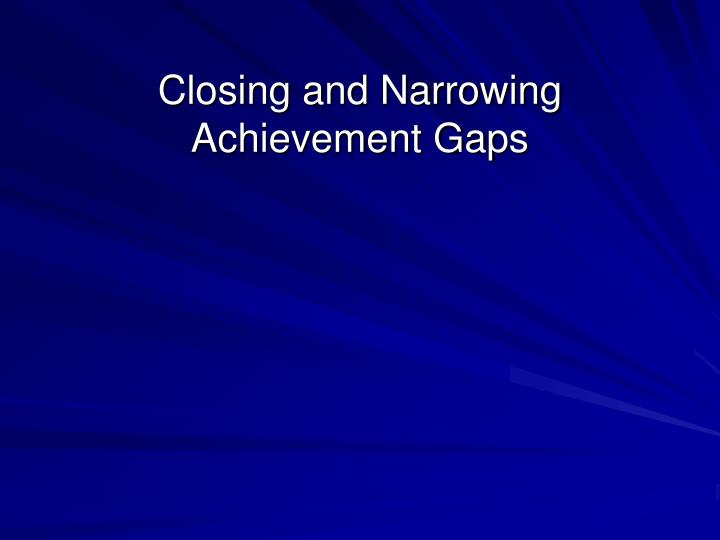 Closing and Narrowing Achievement Gaps