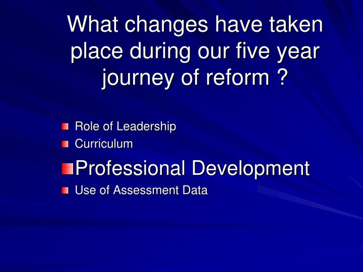 What changes have taken place during our five year journey of reform ?