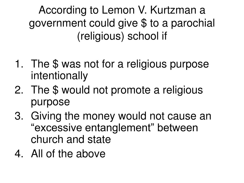 According to Lemon V. Kurtzman a government could give $ to a parochial (religious) school if