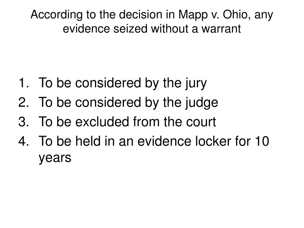 According to the decision in Mapp v. Ohio, any evidence seized without a warrant