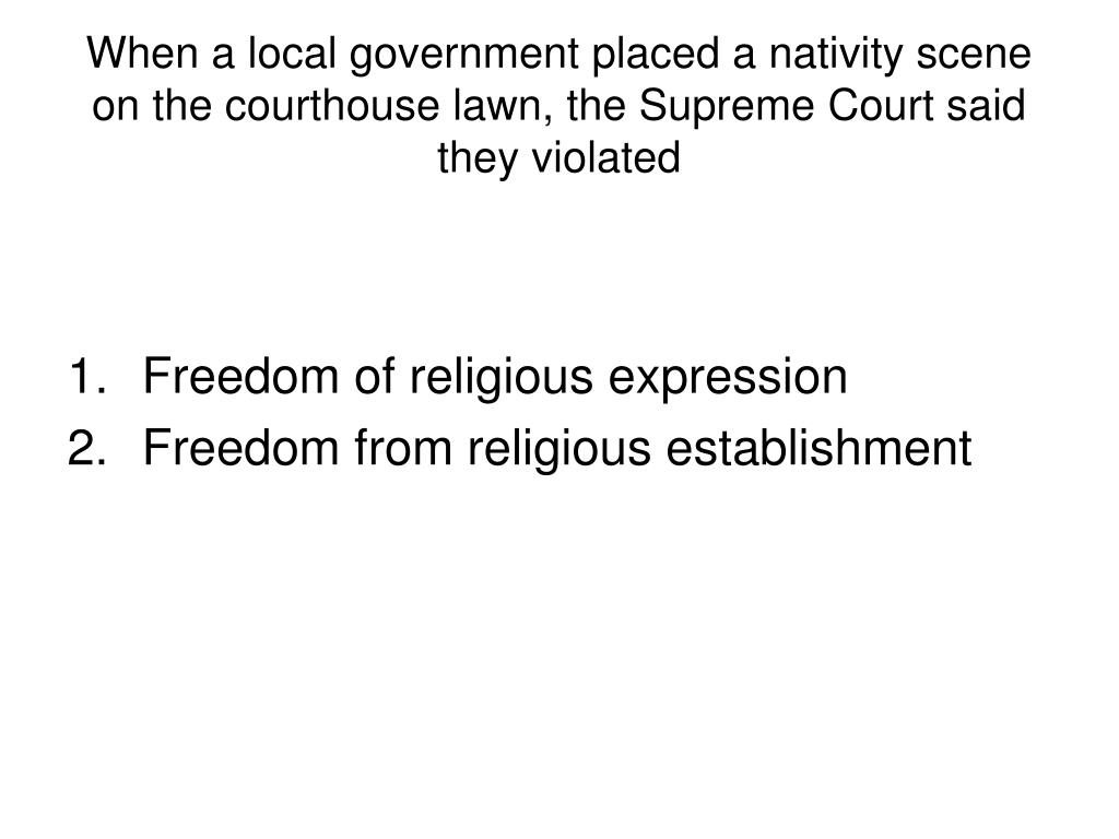 When a local government placed a nativity scene on the courthouse lawn, the Supreme Court said they violated