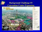 background challenge 3 convention center expansion