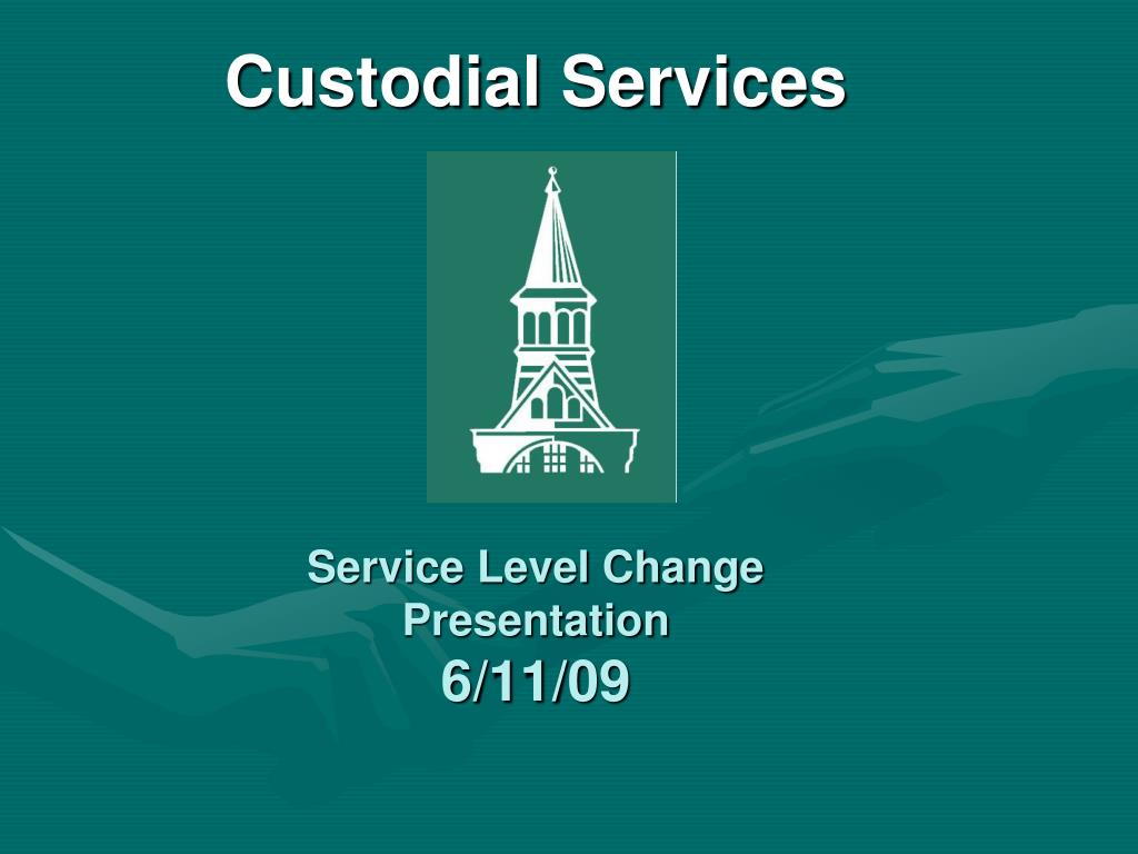 custodial services service level change presentation 6 11 09 l.