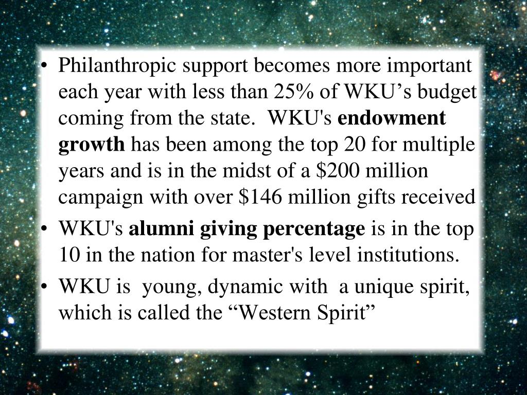 Philanthropic support becomes more important each year with less than 25% of WKU's budget coming from the state.  WKU's